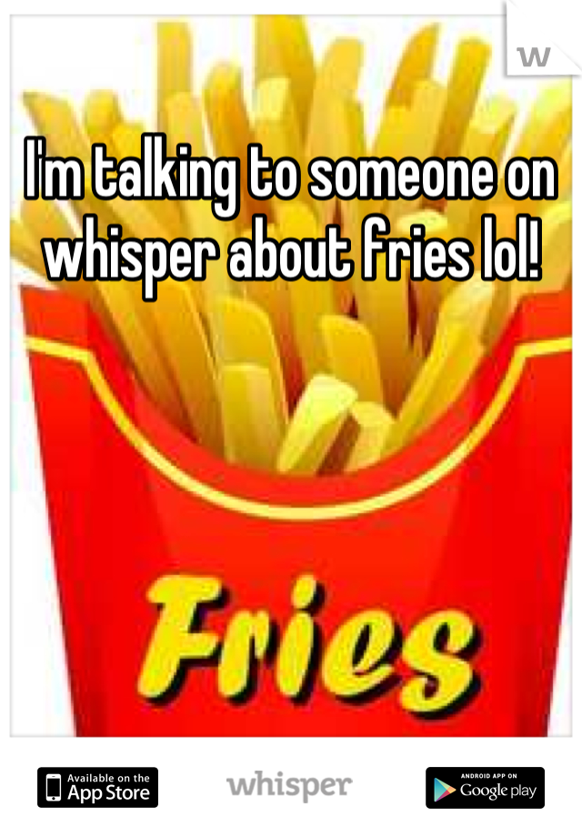 I'm talking to someone on whisper about fries lol!