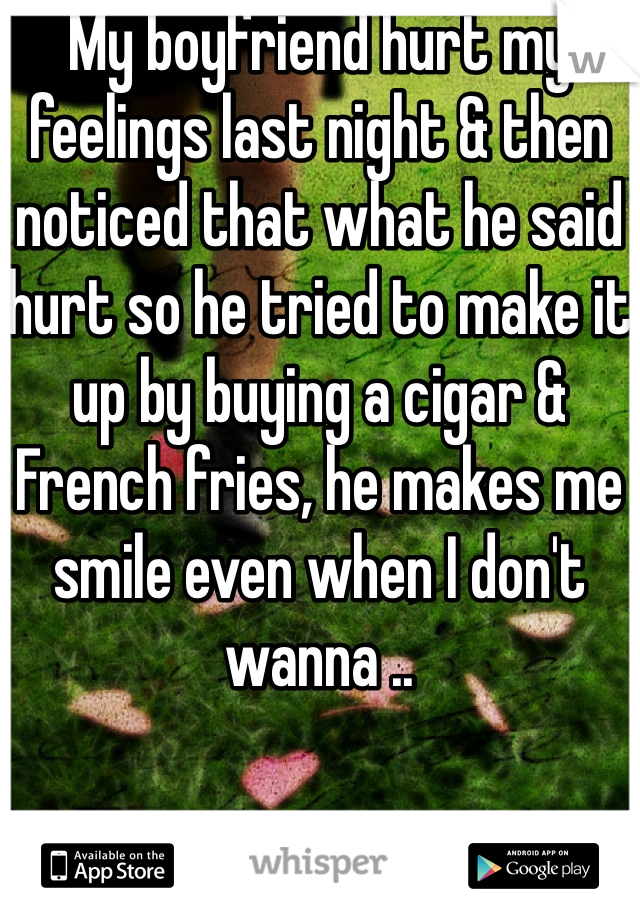 My boyfriend hurt my feelings last night & then noticed that what he said hurt so he tried to make it up by buying a cigar & French fries, he makes me smile even when I don't wanna ..
