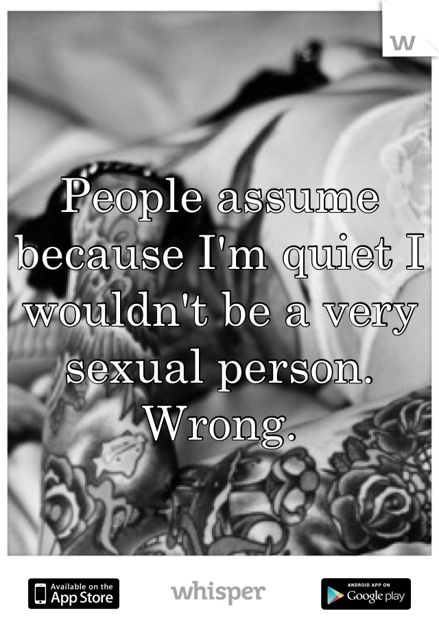 People assume because I'm quiet I wouldn't be a very sexual person. Wrong.