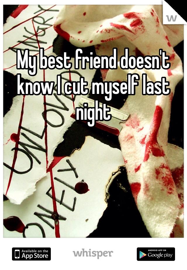 My best friend doesn't know I cut myself last night
