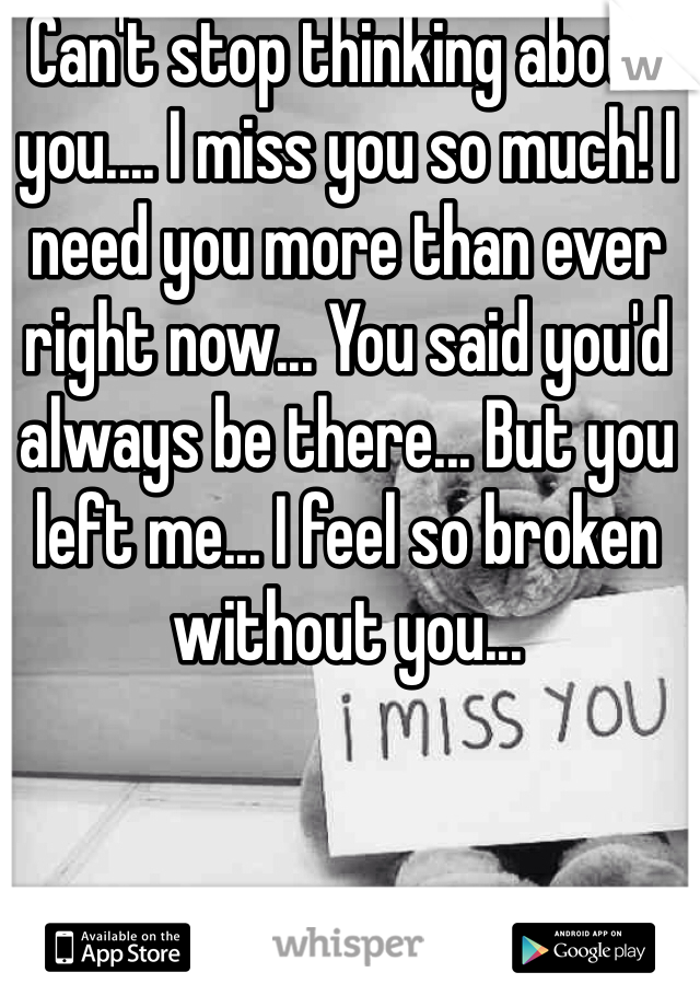 Can't stop thinking about you.... I miss you so much! I need you more than ever right now... You said you'd always be there... But you left me... I feel so broken without you...