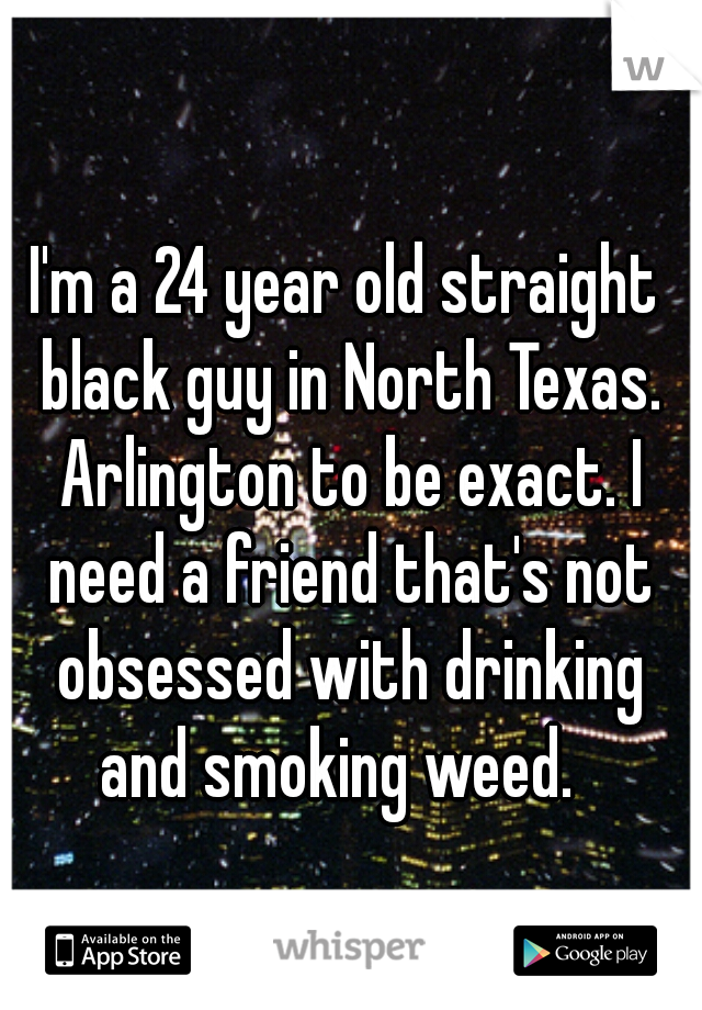 I'm a 24 year old straight black guy in North Texas. Arlington to be exact. I need a friend that's not obsessed with drinking and smoking weed.
