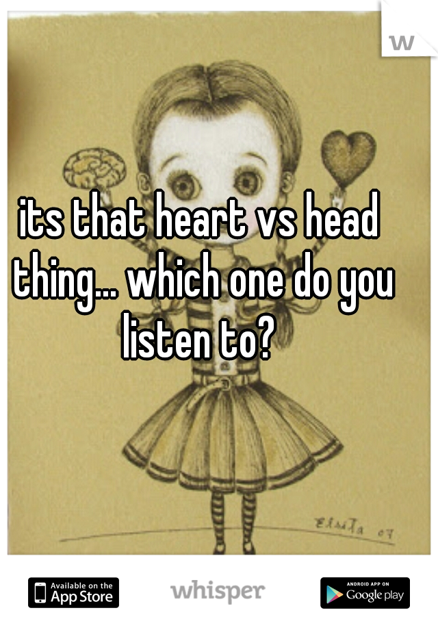 its that heart vs head thing... which one do you listen to?