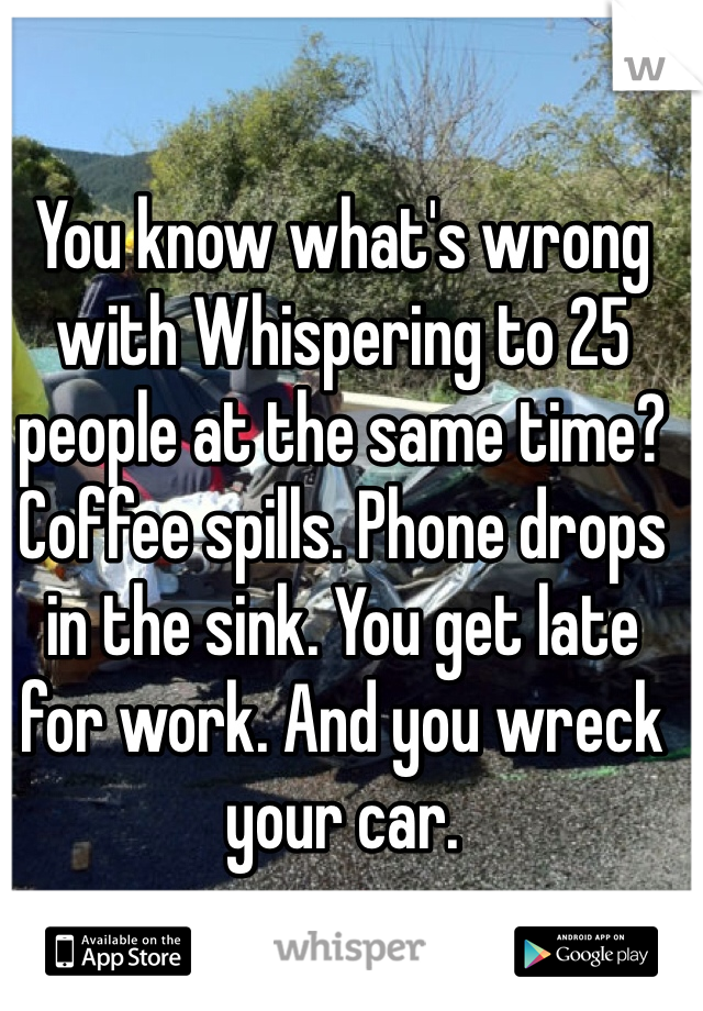 You know what's wrong with Whispering to 25 people at the same time? Coffee spills. Phone drops in the sink. You get late for work. And you wreck your car.