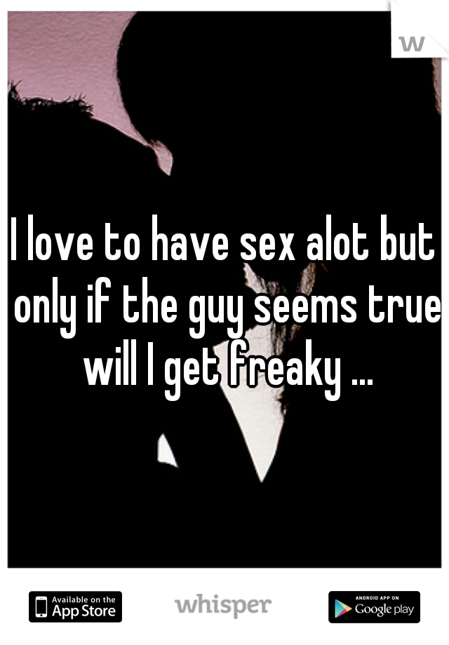 I love to have sex alot but only if the guy seems true will I get freaky ...