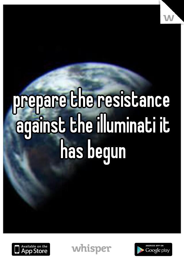 prepare the resistance against the illuminati it has begun
