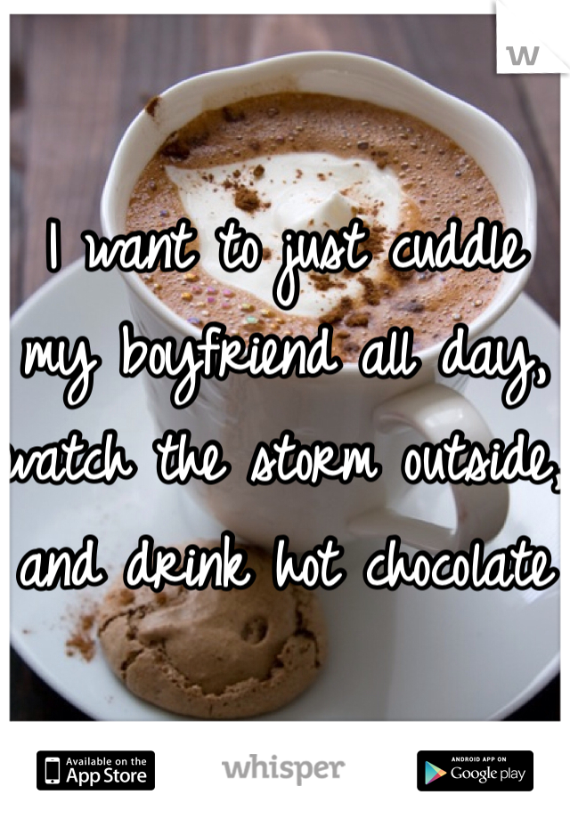 I want to just cuddle my boyfriend all day, watch the storm outside, and drink hot chocolate