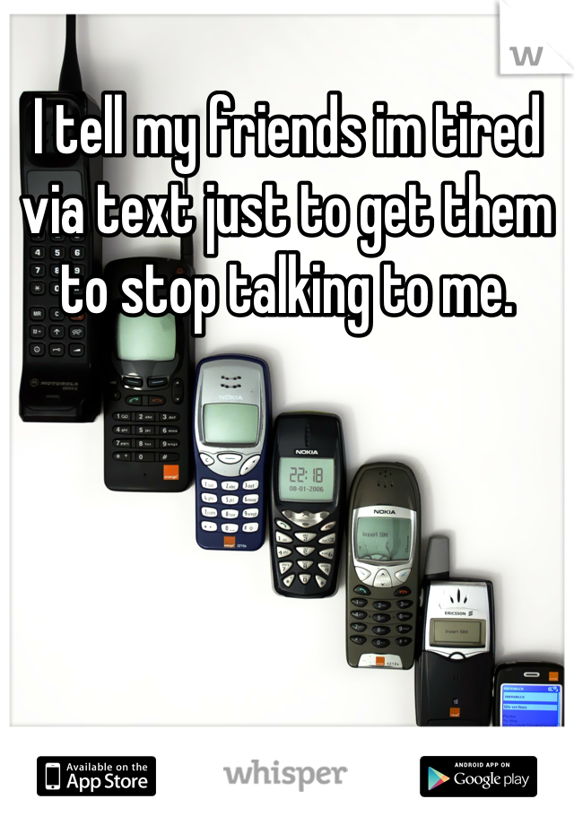 I tell my friends im tired via text just to get them to stop talking to me.