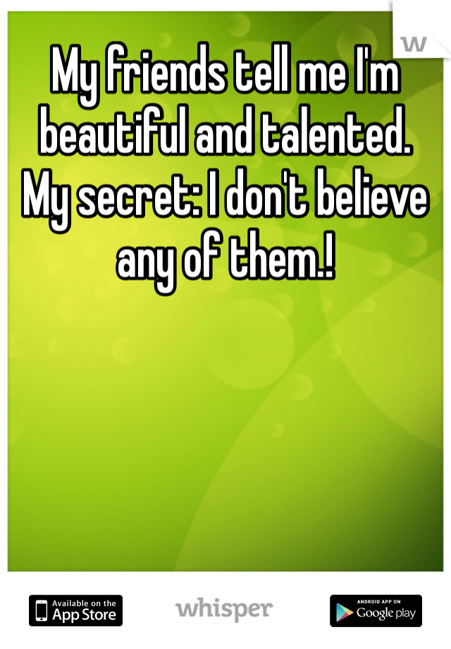 My friends tell me I'm beautiful and talented. My secret: I don't believe any of them.!