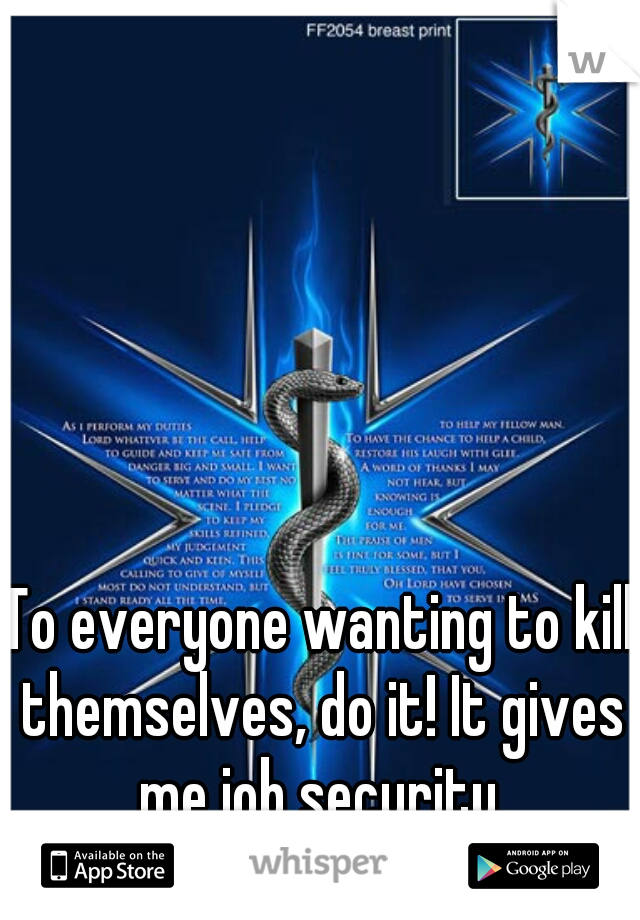 To everyone wanting to kill themselves, do it! It gives me job security.