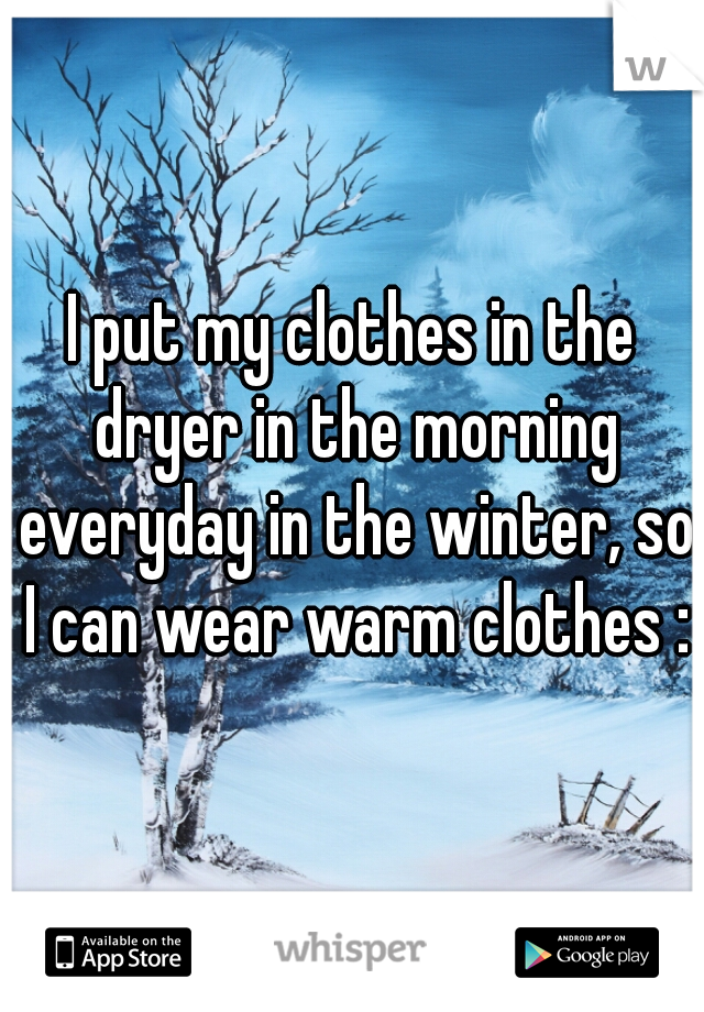 I put my clothes in the dryer in the morning everyday in the winter, so I can wear warm clothes :D