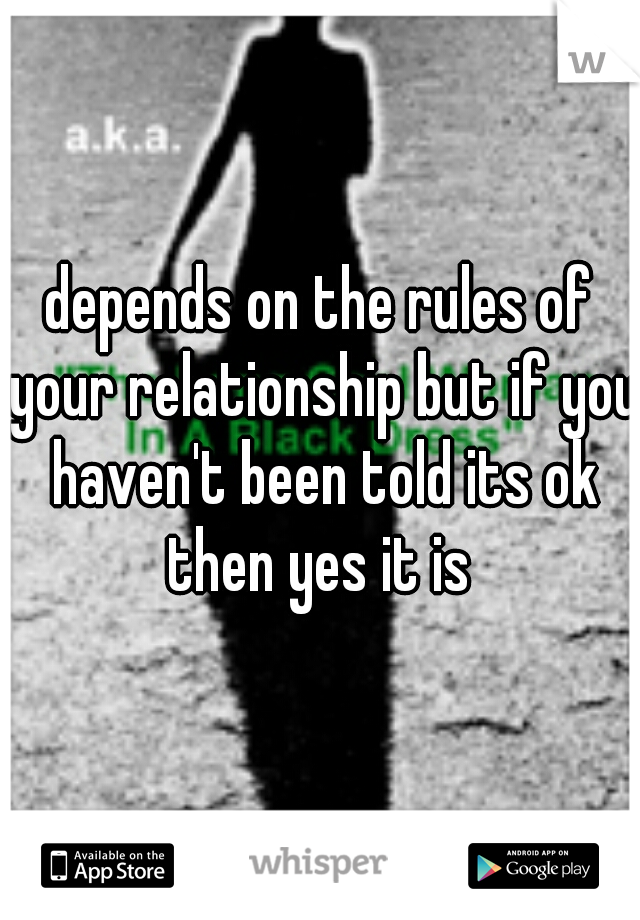 depends on the rules of your relationship but if you haven't been told its ok then yes it is