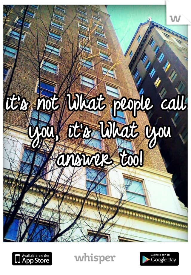 it's not What people call you, it's What you answer too!