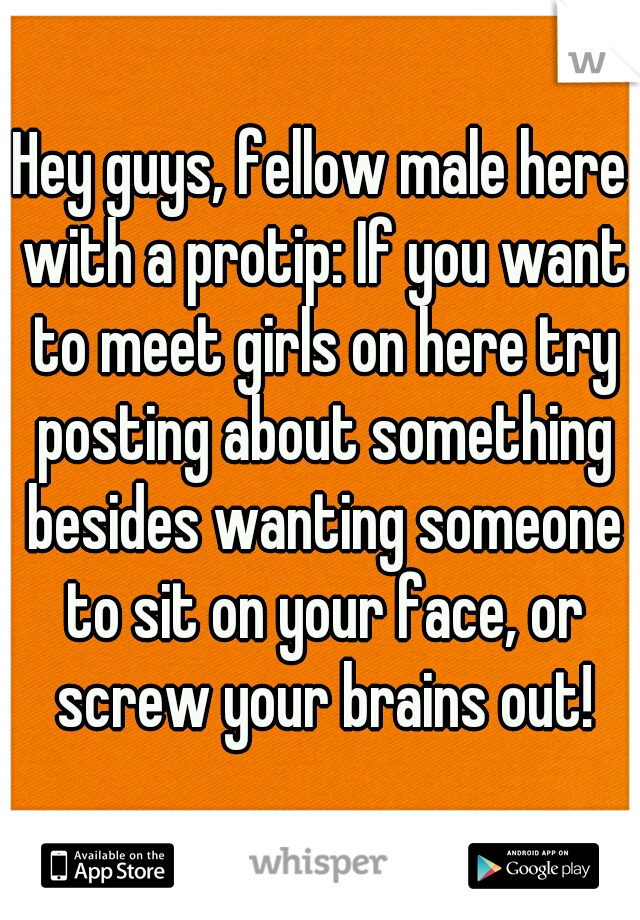 Hey guys, fellow male here with a protip: If you want to meet girls on here try posting about something besides wanting someone to sit on your face, or screw your brains out!
