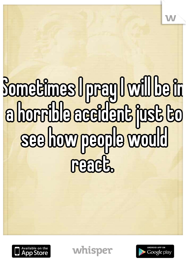 Sometimes I pray I will be in a horrible accident just to see how people would react.