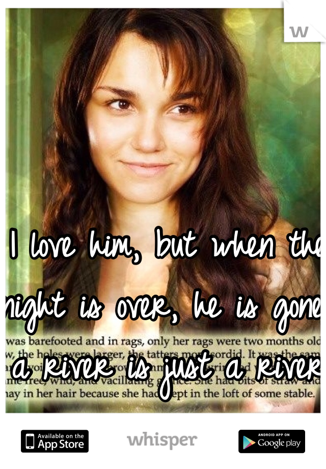 I love him, but when the night is over, he is gone, a river is just a river