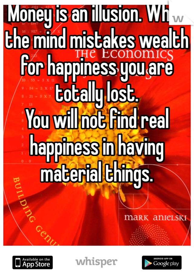 Money is an illusion. When the mind mistakes wealth for happiness you are totally lost. You will not find real happiness in having material things.