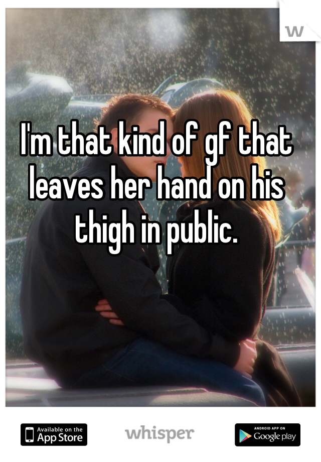 I'm that kind of gf that leaves her hand on his thigh in public.