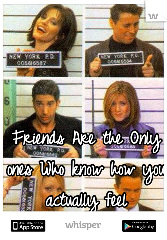 Friends Are the Only ones Who know how you actually feel