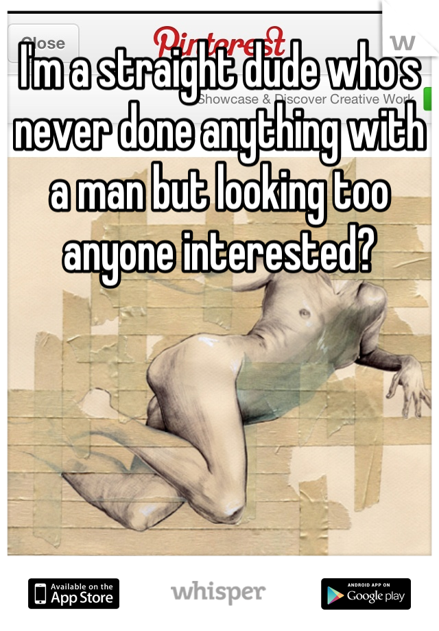 I'm a straight dude who's never done anything with a man but looking too anyone interested?