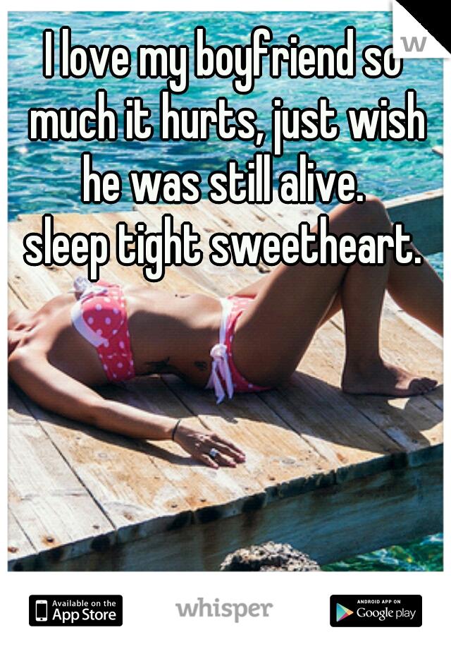 I love my boyfriend so much it hurts, just wish he was still alive.  sleep tight sweetheart.