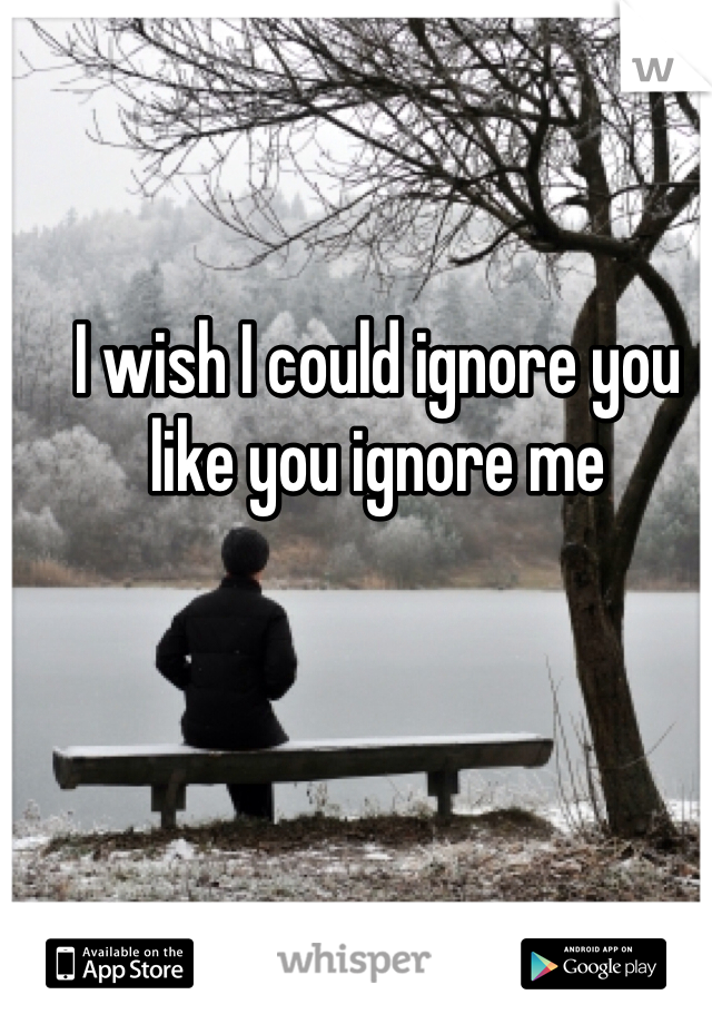 I wish I could ignore you  like you ignore me