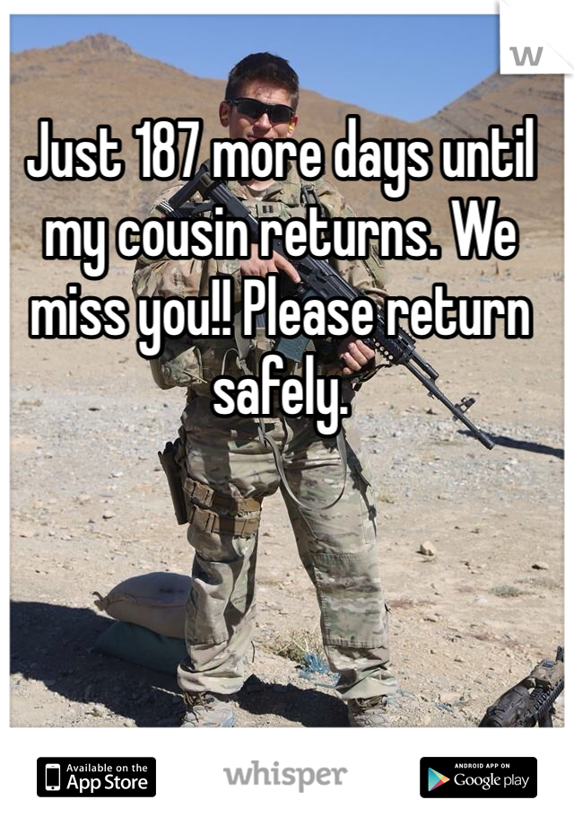 Just 187 more days until my cousin returns. We miss you!! Please return safely.