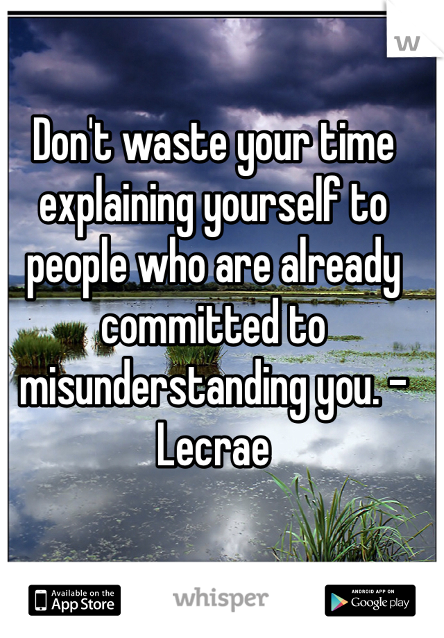 Don't waste your time explaining yourself to people who are already committed to misunderstanding you. -Lecrae