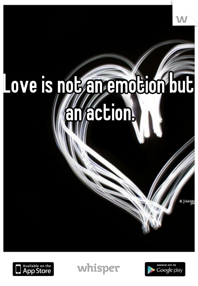 Love is not an emotion but an action.