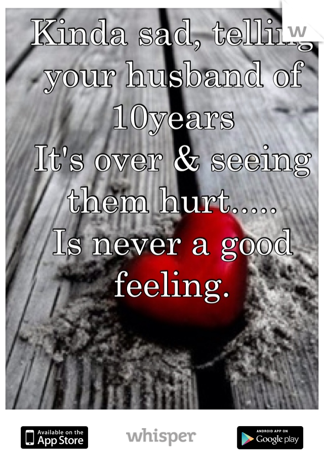 Kinda sad, telling your husband of 10years It's over & seeing them hurt..... Is never a good feeling.