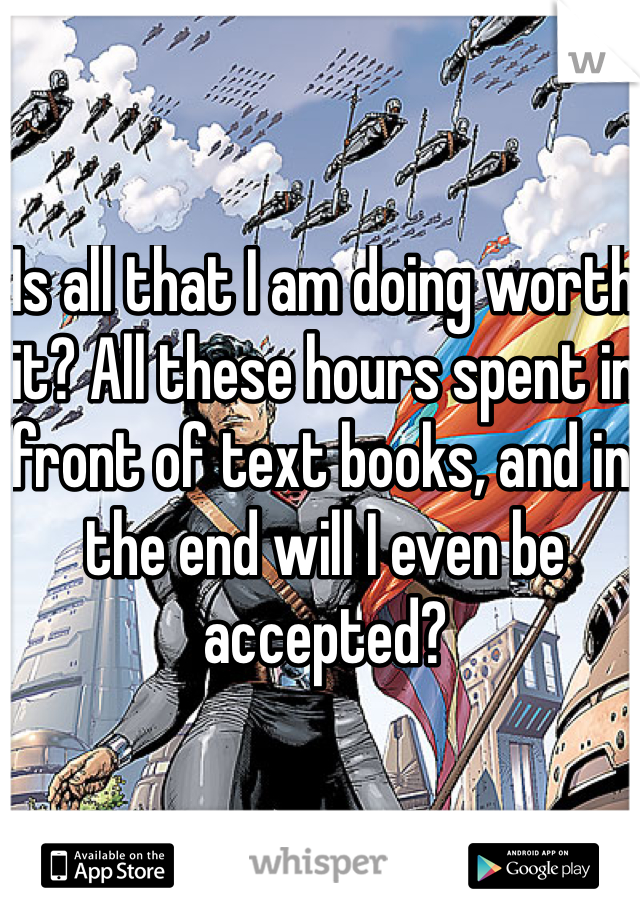 Is all that I am doing worth it? All these hours spent in front of text books, and in the end will I even be accepted?