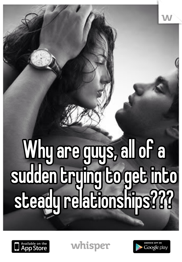 Why are guys, all of a sudden trying to get into steady relationships???
