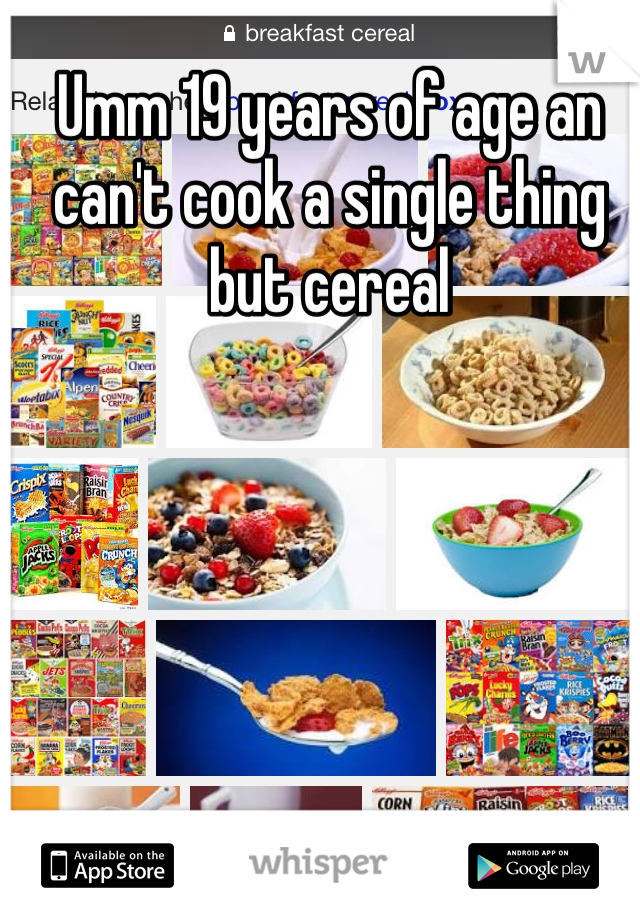 Umm 19 years of age an can't cook a single thing but cereal