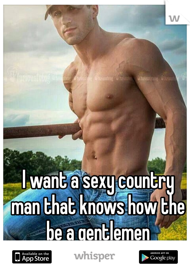 I want a sexy country man that knows how the be a gentlemen