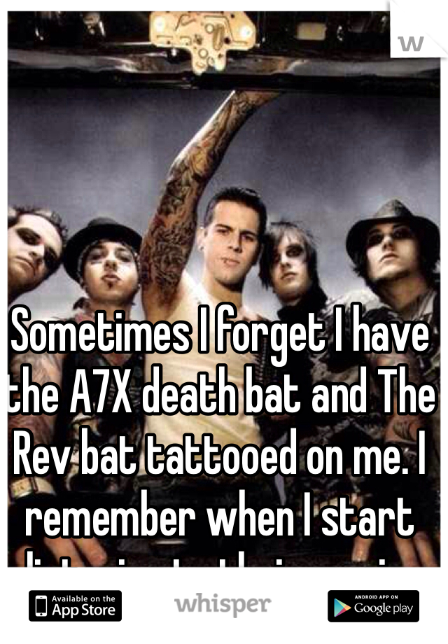 Sometimes I forget I have the A7X death bat and The Rev bat tattooed on me. I remember when I start listening to their music.