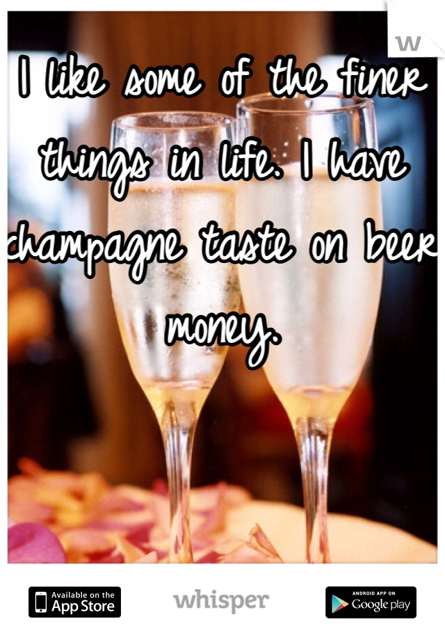 I like some of the finer things in life. I have champagne taste on beer money.