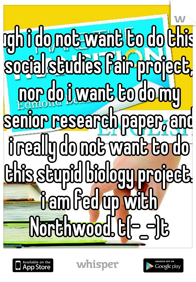 ugh i do not want to do this social studies fair project, nor do i want to do my senior research paper, and i really do not want to do this stupid biology project. i am fed up with Northwood. t(-_-)t