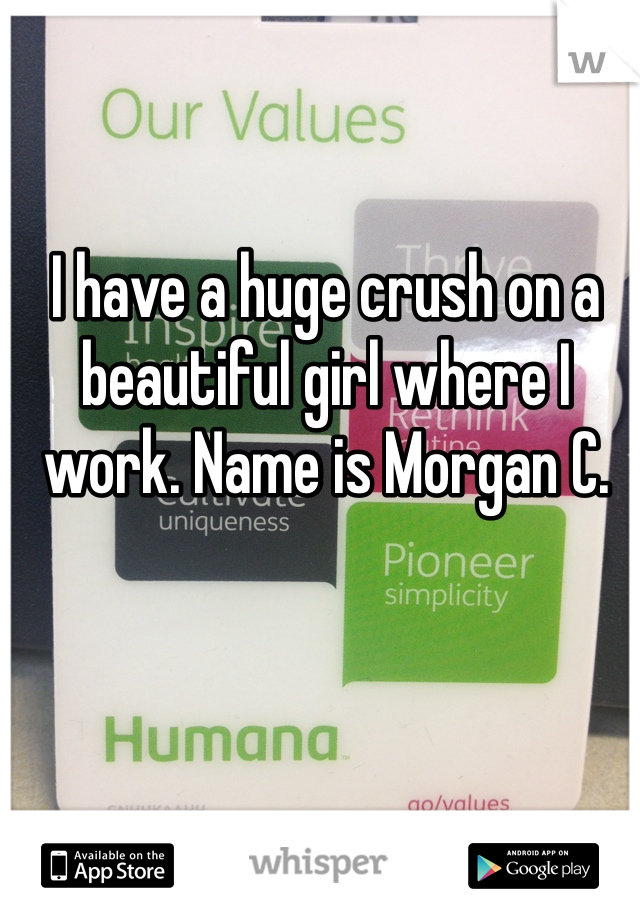 I have a huge crush on a beautiful girl where I work. Name is Morgan C.