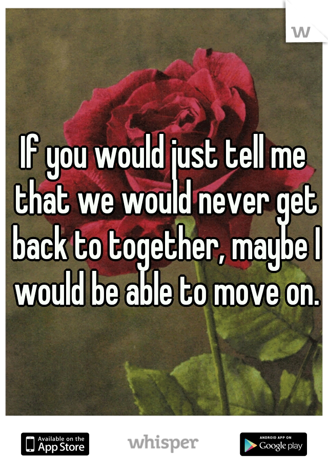 If you would just tell me that we would never get back to together, maybe I would be able to move on.