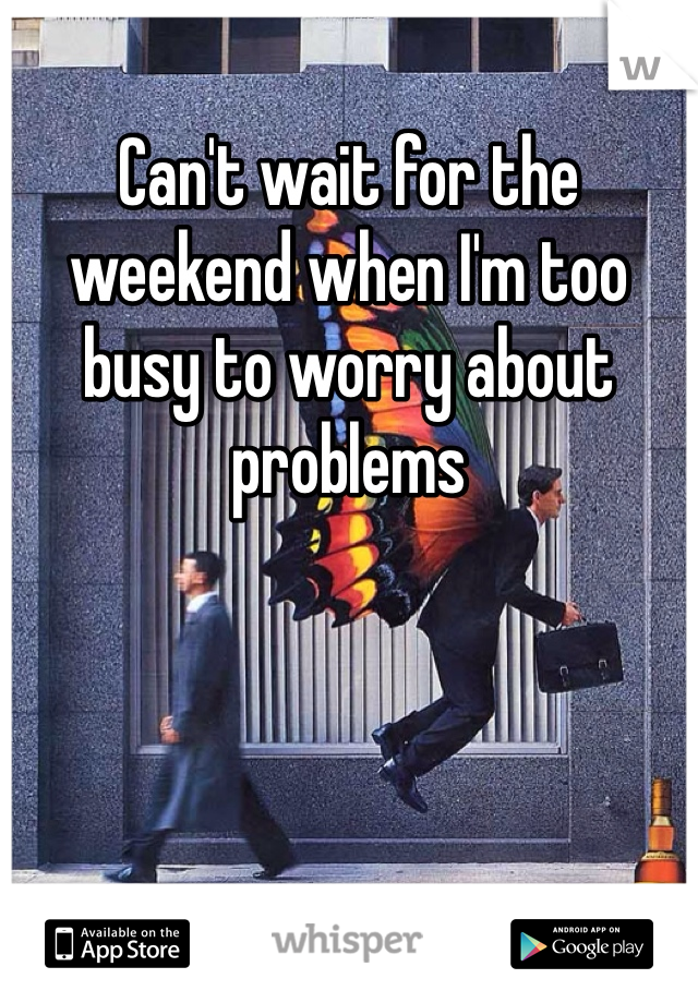 Can't wait for the weekend when I'm too busy to worry about problems