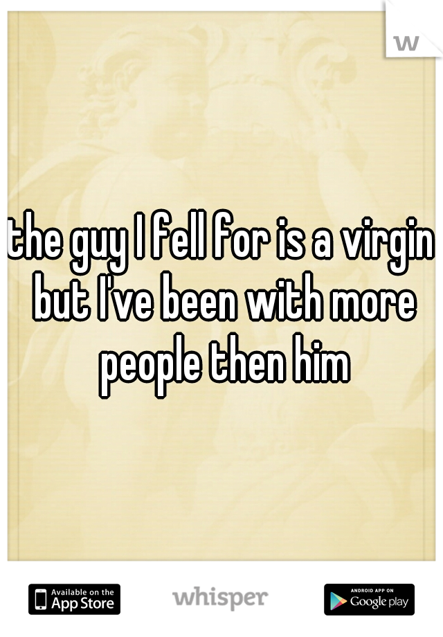 the guy I fell for is a virgin but I've been with more people then him