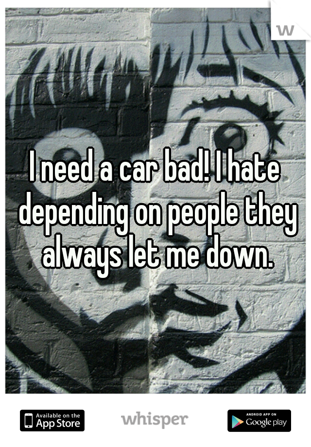 I need a car bad! I hate depending on people they always let me down.