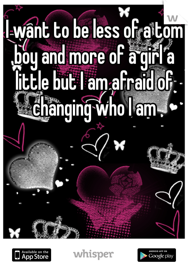 I want to be less of a tom boy and more of a girl a little but I am afraid of changing who I am