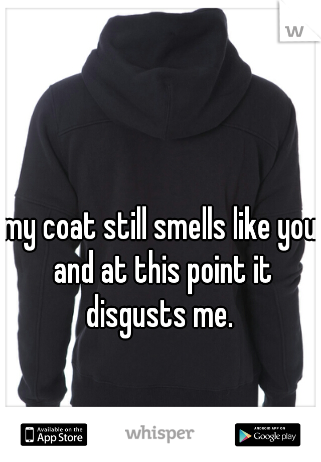 my coat still smells like you and at this point it disgusts me.