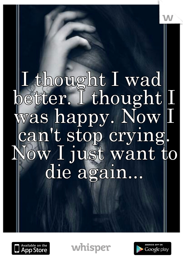 I thought I wad better. I thought I was happy. Now I can't stop crying. Now I just want to die again...