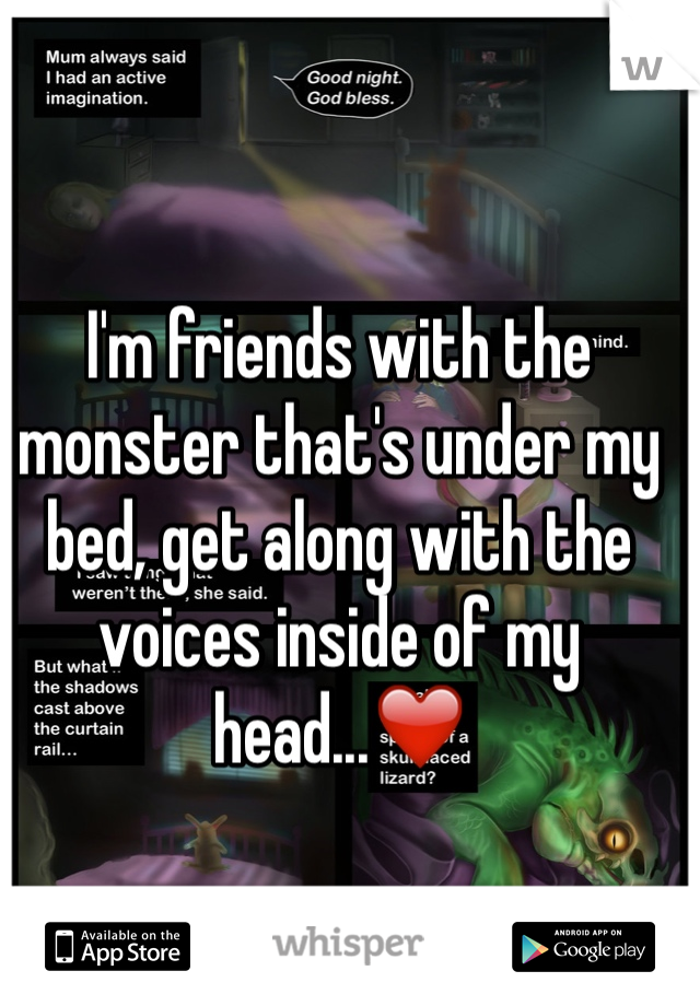 I'm friends with the monster that's under my bed, get along with the voices inside of my head...❤️