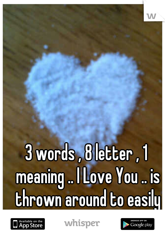 3 words , 8 letter , 1 meaning .. I Love You .. is thrown around to easily knowerdays!