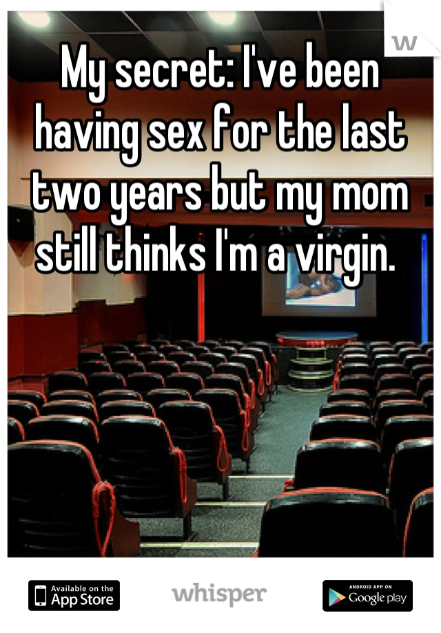 My secret: I've been having sex for the last two years but my mom still thinks I'm a virgin.