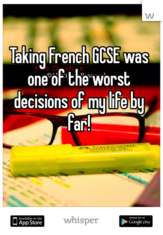 Taking French GCSE was one of the worst decisions of my life by  far!