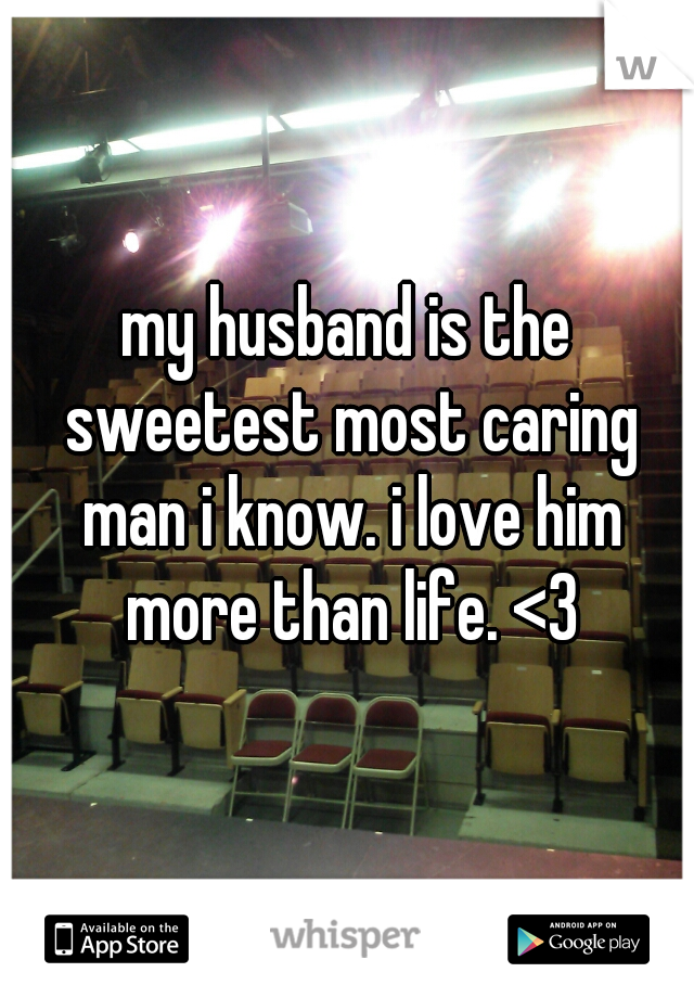 my husband is the sweetest most caring man i know. i love him more than life. <3